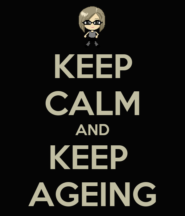 KEEP CALM AND KEEP  AGEING