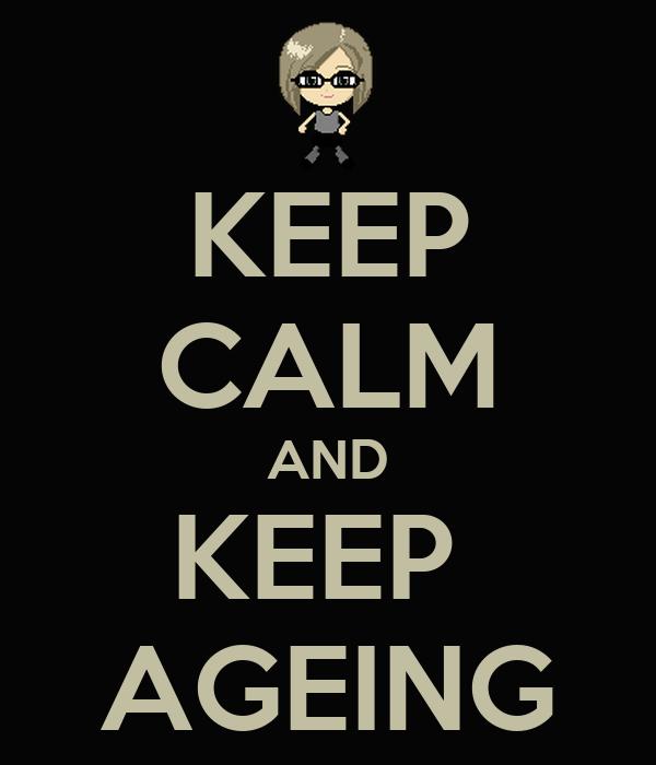 KEEP CALM AND KEEP  AGEING