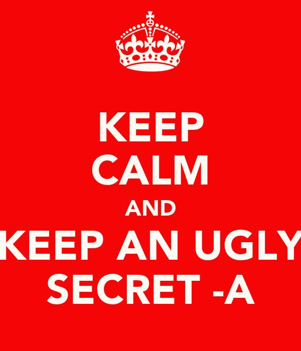 KEEP CALM AND KEEP AN UGLY SECRET -A