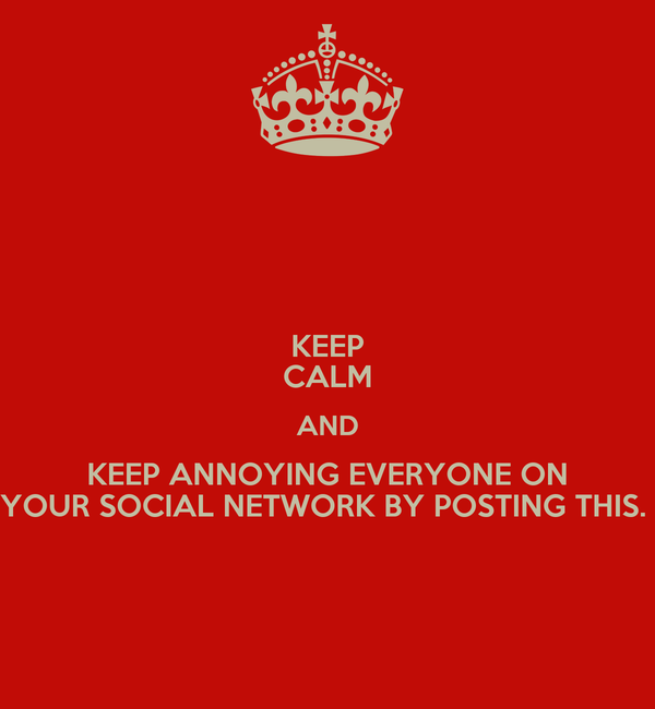 KEEP CALM AND KEEP ANNOYING EVERYONE ON YOUR SOCIAL NETWORK BY POSTING THIS.