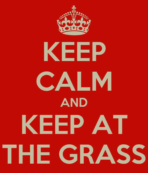 KEEP CALM AND KEEP AT THE GRASS