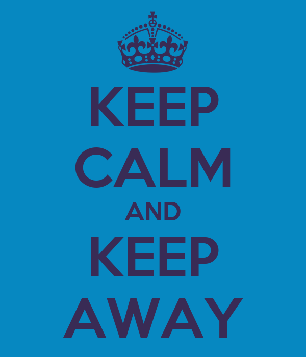 KEEP CALM AND KEEP AWAY