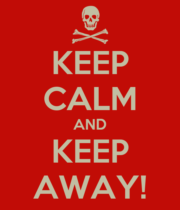 KEEP CALM AND KEEP AWAY!