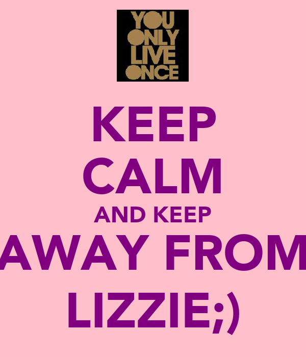 KEEP CALM AND KEEP AWAY FROM LIZZIE;)
