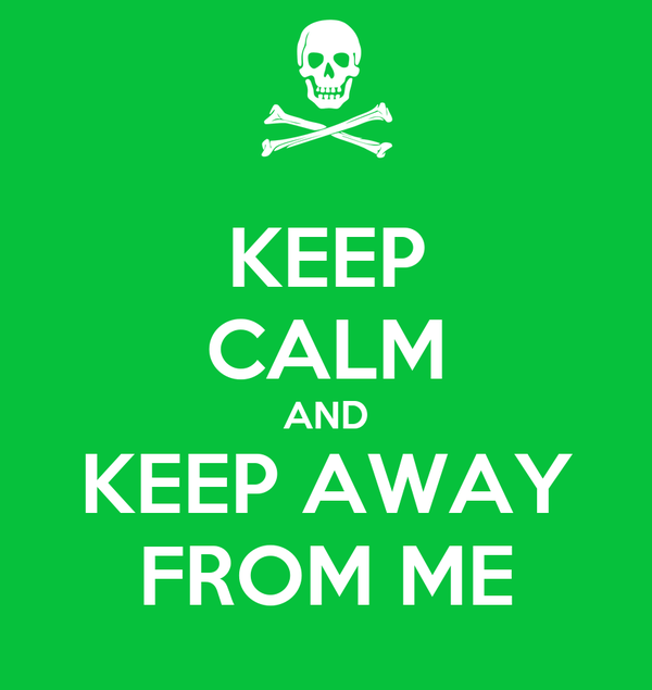 KEEP CALM AND KEEP AWAY FROM ME
