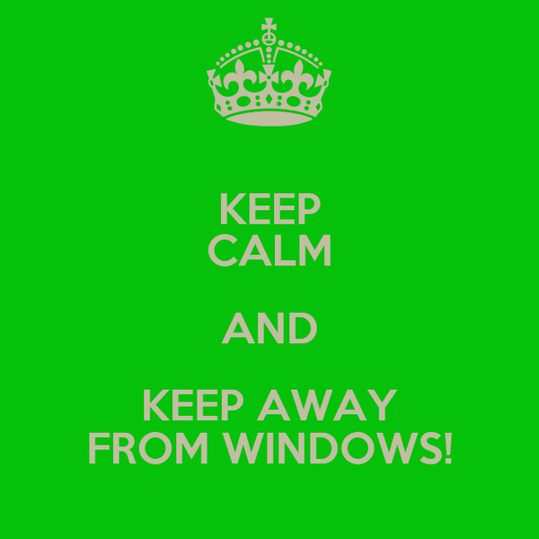 KEEP CALM AND KEEP AWAY FROM WINDOWS!