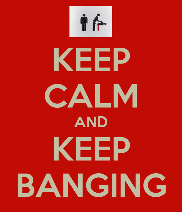 KEEP CALM AND KEEP BANGING