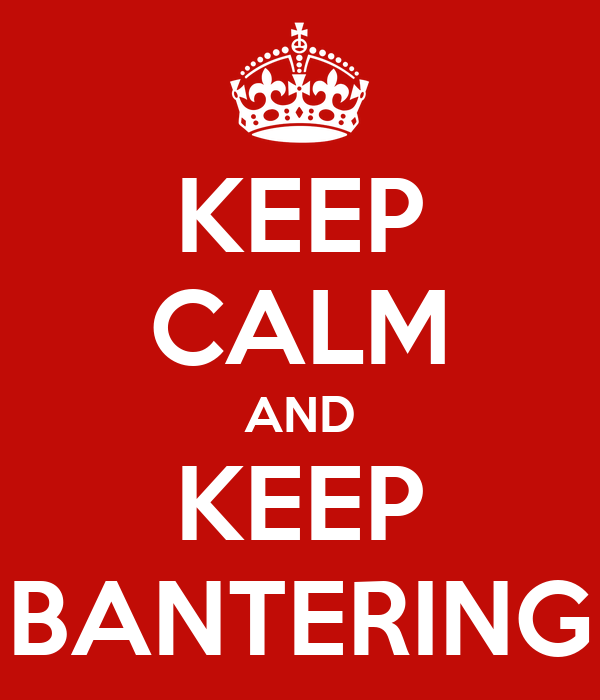 KEEP CALM AND KEEP BANTERING