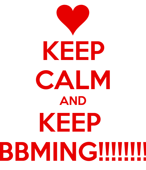 KEEP CALM AND KEEP  BBMING!!!!!!!!