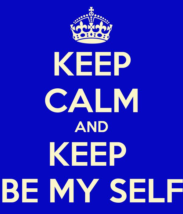 KEEP CALM AND KEEP  BE MY SELF