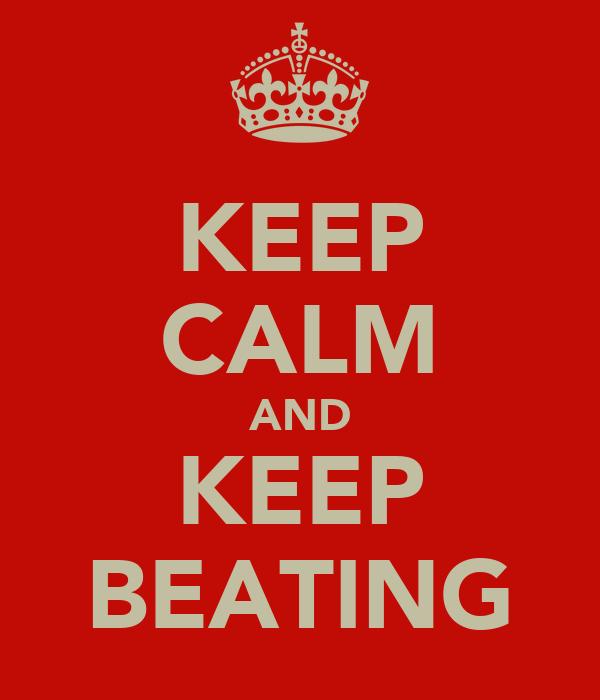 KEEP CALM AND KEEP BEATING