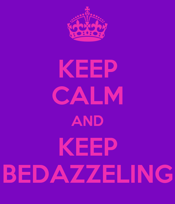 KEEP CALM AND KEEP BEDAZZELING
