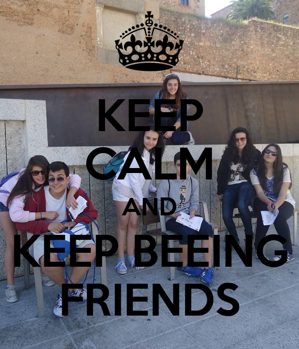 KEEP CALM AND KEEP BEEING FRIENDS