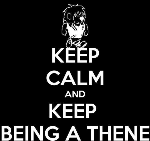KEEP CALM AND KEEP  BEING A THENE