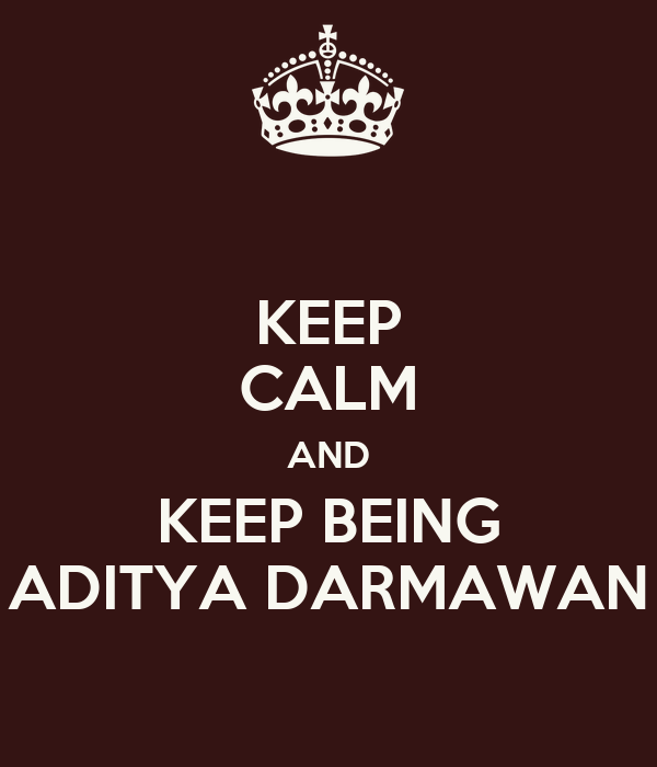 KEEP CALM AND KEEP BEING ADITYA DARMAWAN