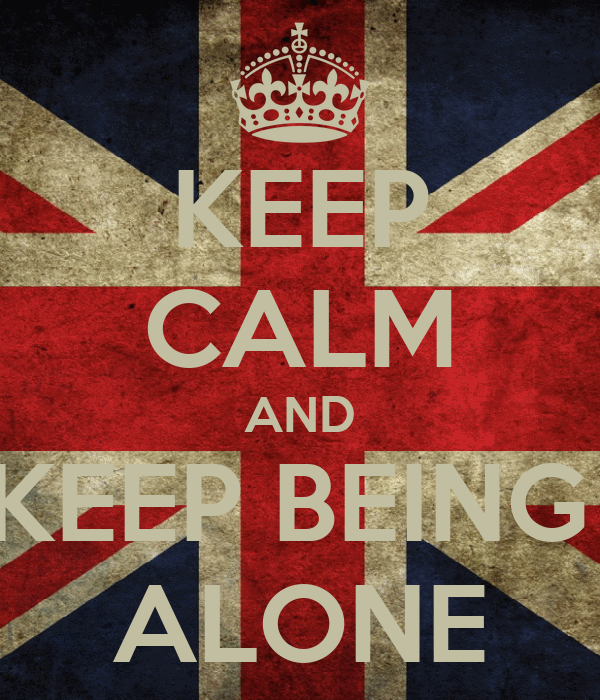 KEEP CALM AND KEEP BEING  ALONE