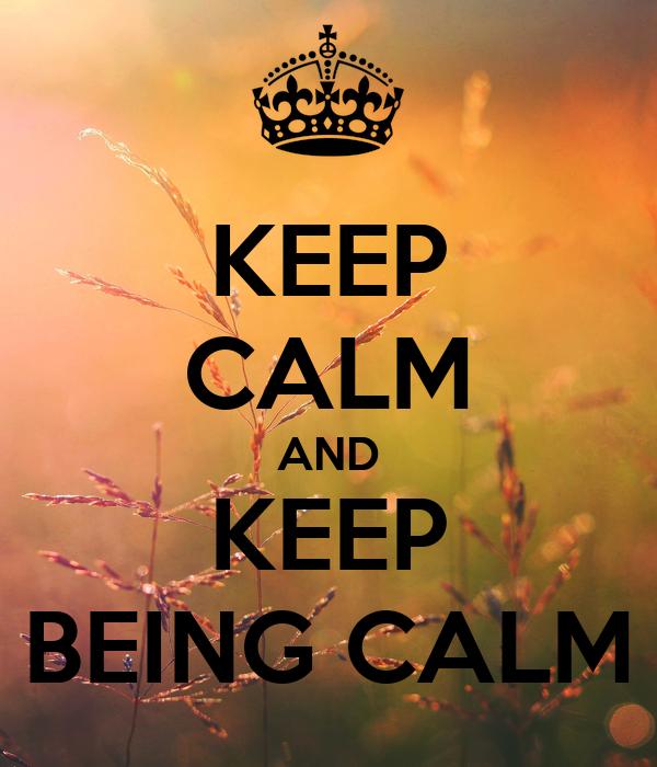KEEP CALM AND KEEP BEING CALM