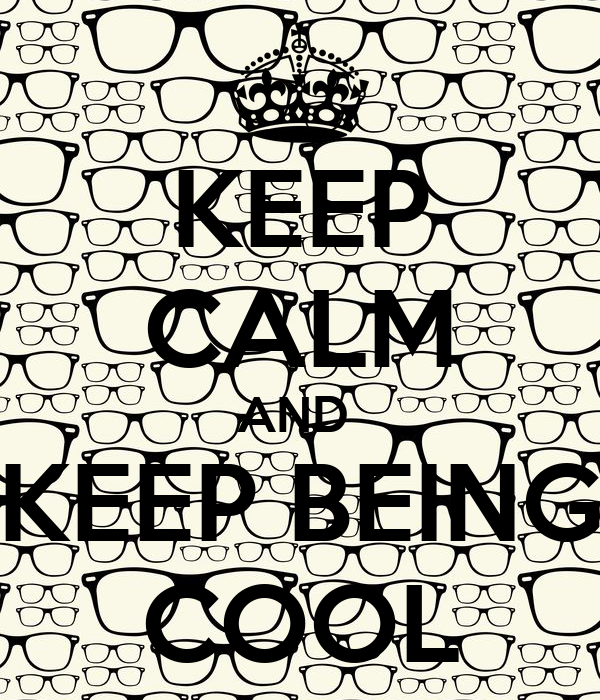 KEEP CALM AND  KEEP BEING COOL