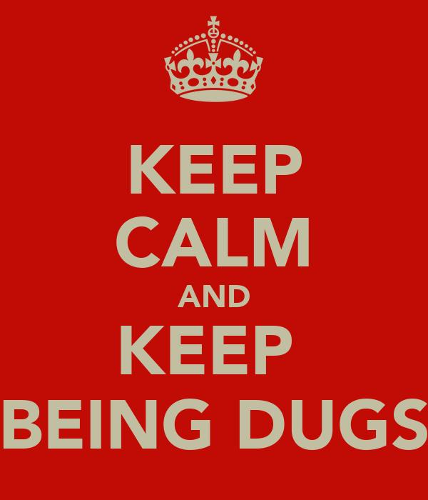 KEEP CALM AND KEEP  BEING DUGS