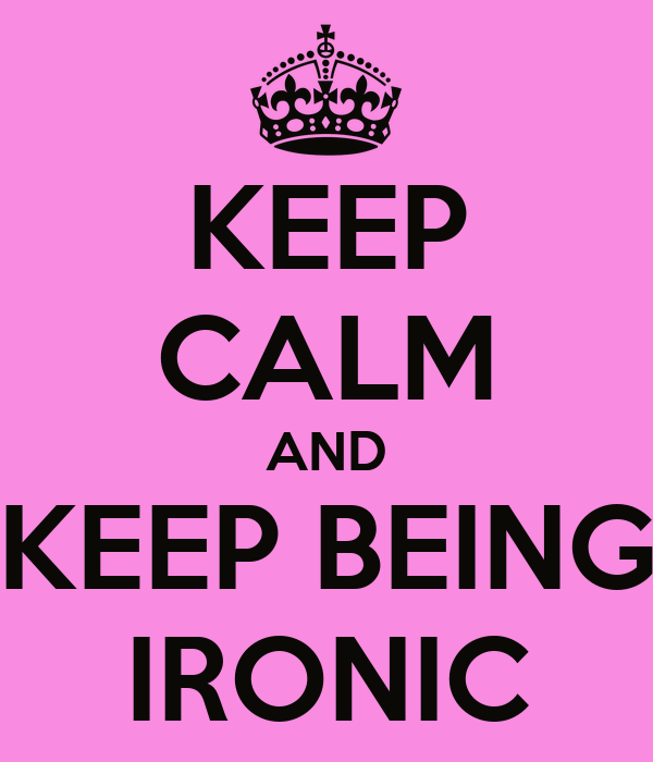 KEEP CALM AND KEEP BEING IRONIC