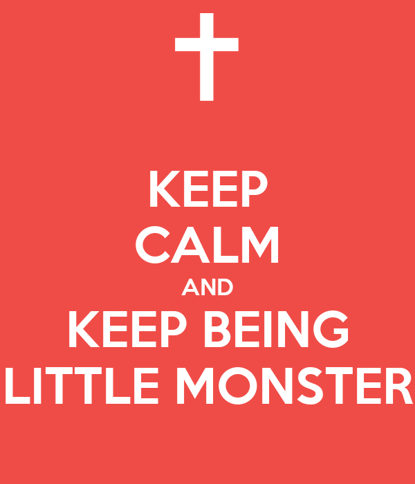 KEEP CALM AND KEEP BEING LITTLE MONSTER