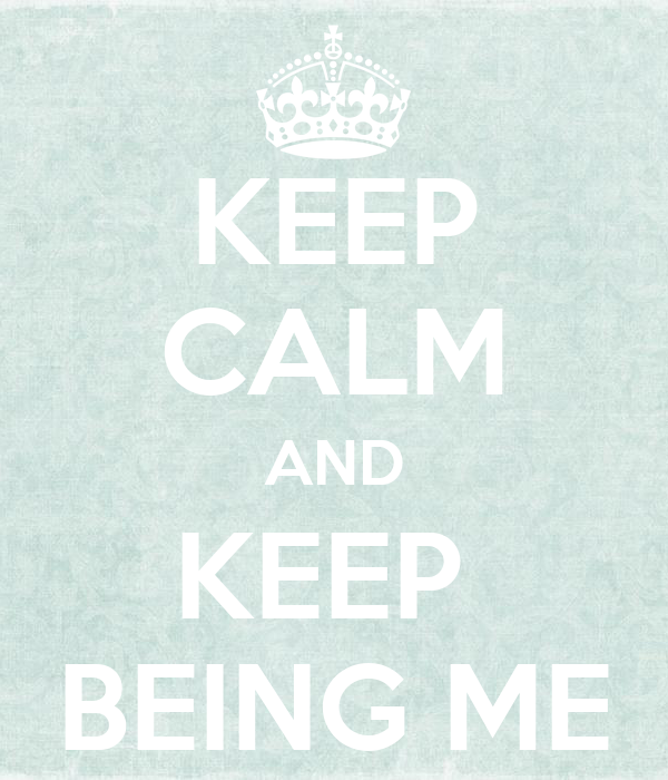 KEEP CALM AND KEEP  BEING ME