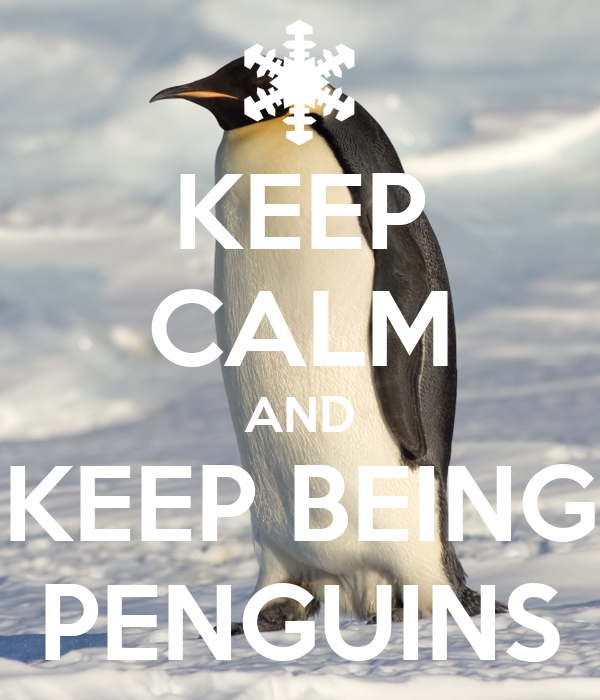 KEEP CALM AND KEEP BEING PENGUINS