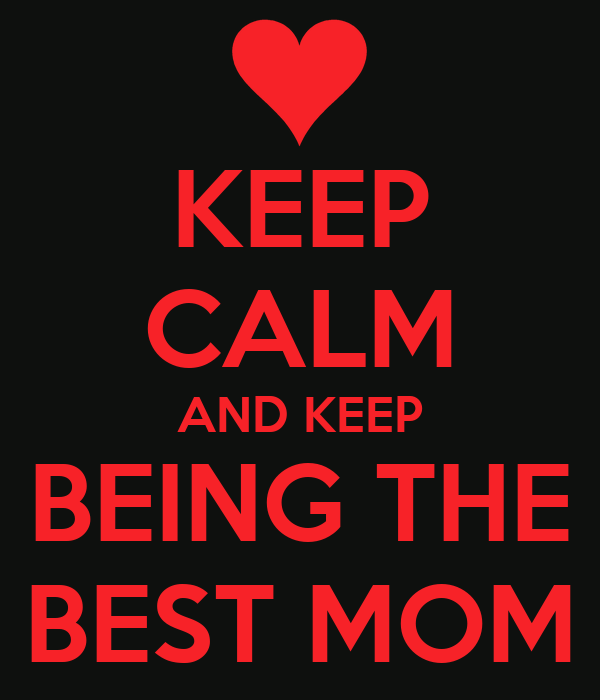 KEEP CALM AND KEEP BEING THE BEST MOM