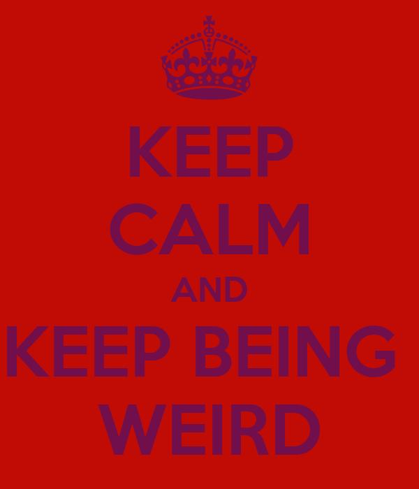KEEP CALM AND KEEP BEING  WEIRD