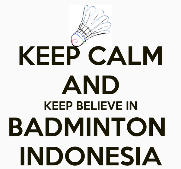 KEEP CALM AND KEEP BELIEVE IN BADMINTON  INDONESIA