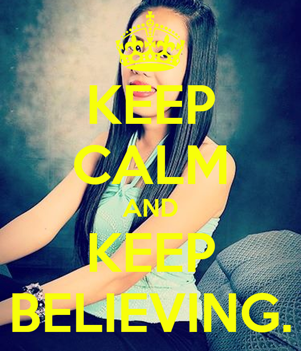 KEEP CALM AND KEEP BELIEVING.