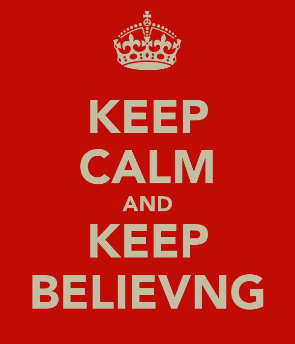 KEEP CALM AND KEEP BELIEVNG