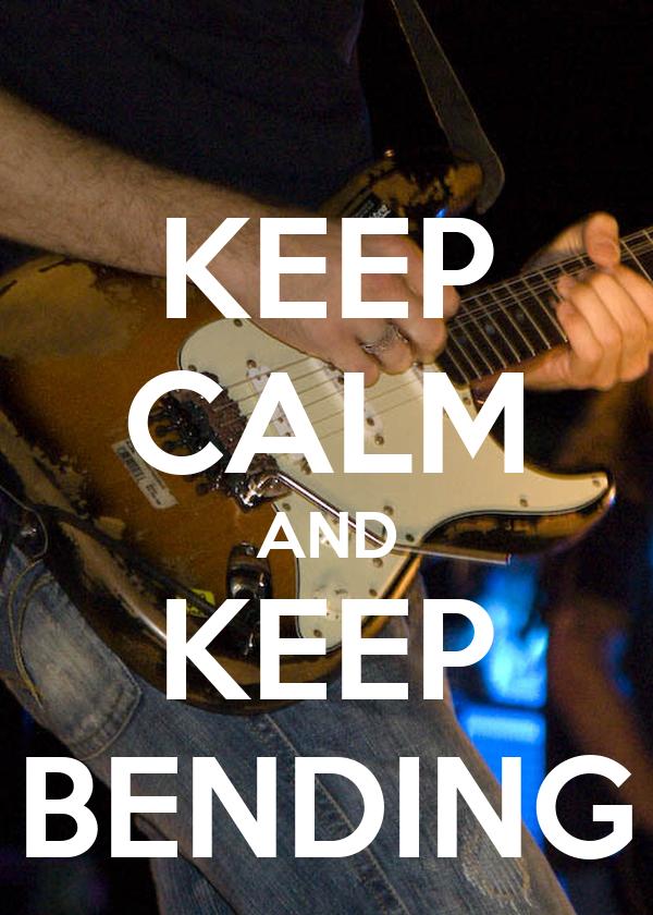 KEEP CALM AND KEEP BENDING