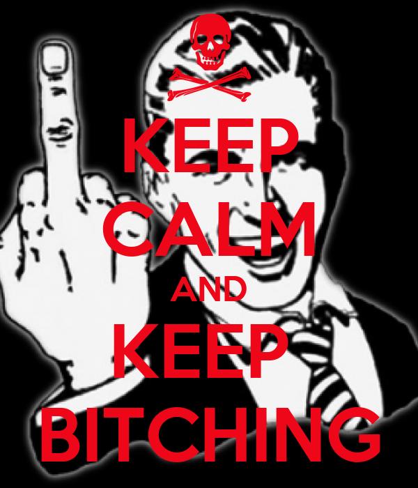 KEEP CALM AND KEEP  BITCHING