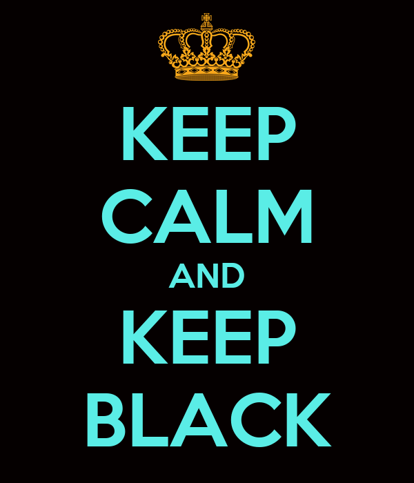 KEEP CALM AND KEEP BLACK
