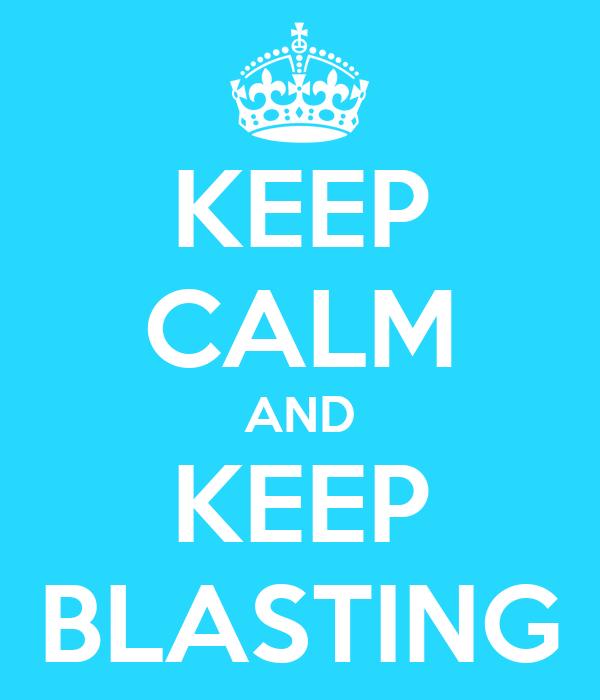 KEEP CALM AND KEEP BLASTING