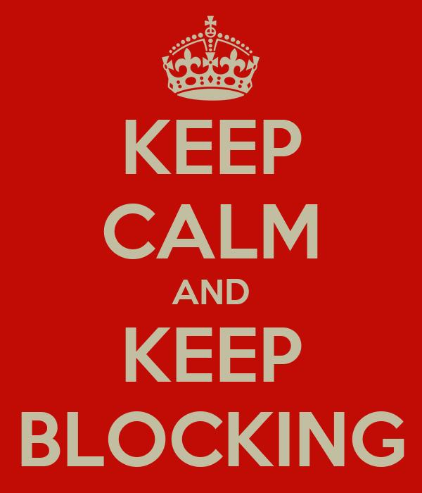 KEEP CALM AND KEEP BLOCKING