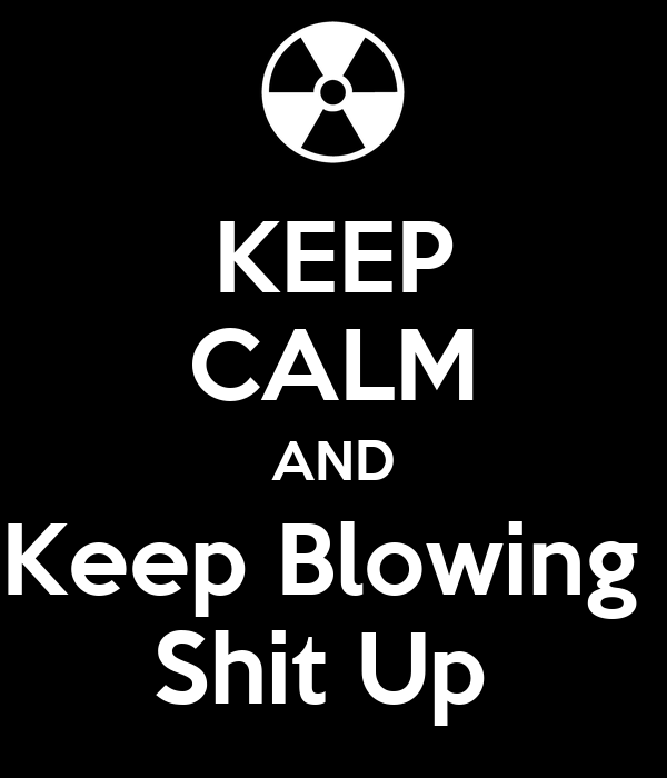 KEEP CALM AND Keep Blowing  Shit Up