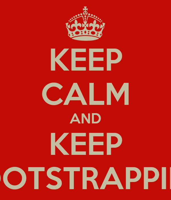 KEEP CALM AND KEEP BOOTSTRAPPING