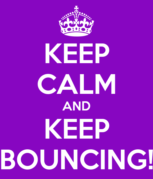 KEEP CALM AND KEEP BOUNCING!