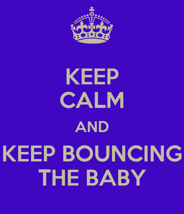KEEP CALM AND KEEP BOUNCING THE BABY