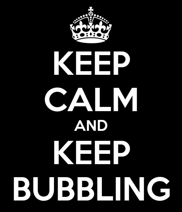 KEEP CALM AND KEEP BUBBLING