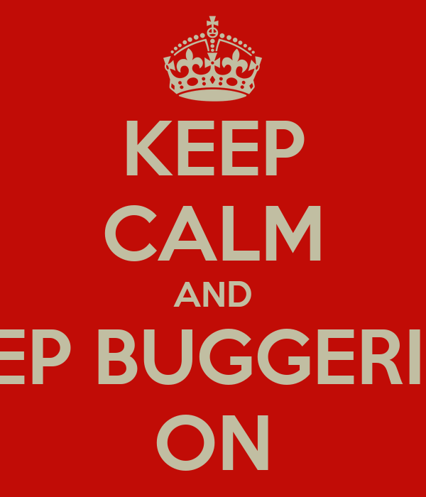 KEEP CALM AND KEEP BUGGERING ON