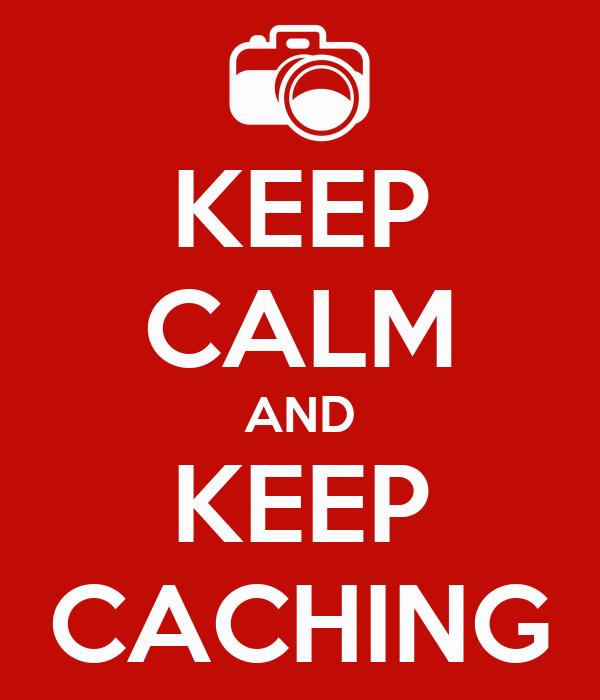 KEEP CALM AND KEEP CACHING