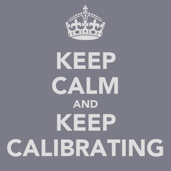 KEEP CALM AND KEEP CALIBRATING