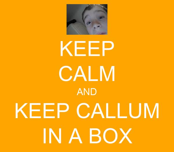 KEEP CALM AND KEEP CALLUM IN A BOX