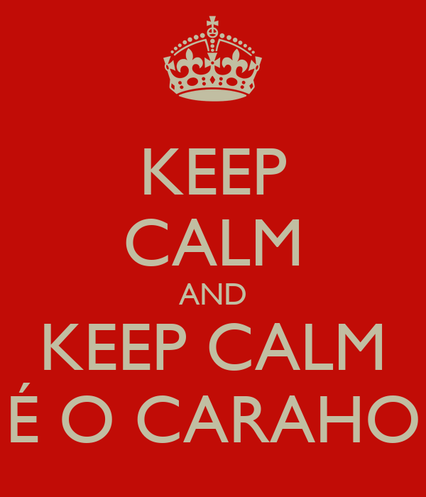 KEEP CALM AND KEEP CALM É O CARAHO