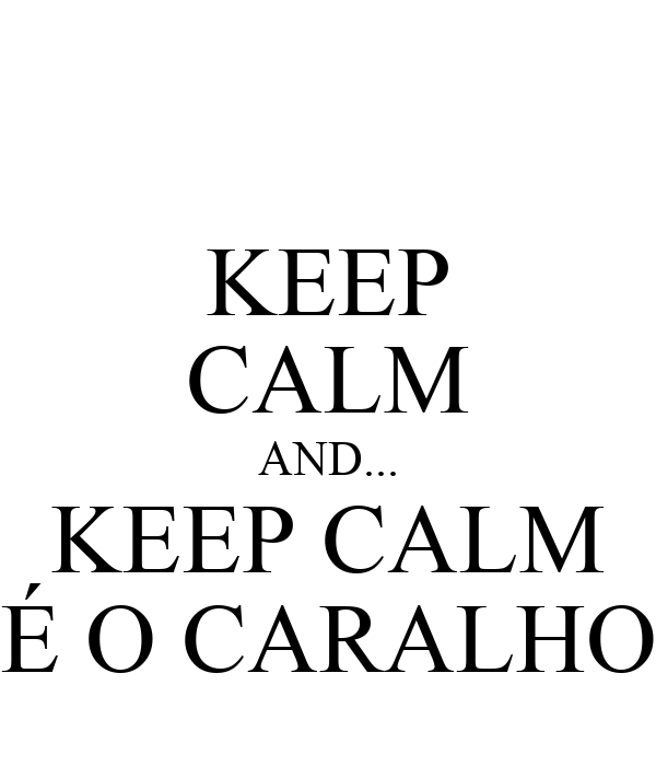 KEEP CALM AND... KEEP CALM É O CARALHO