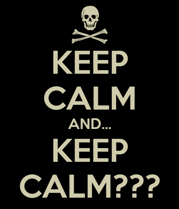 KEEP CALM AND... KEEP CALM???