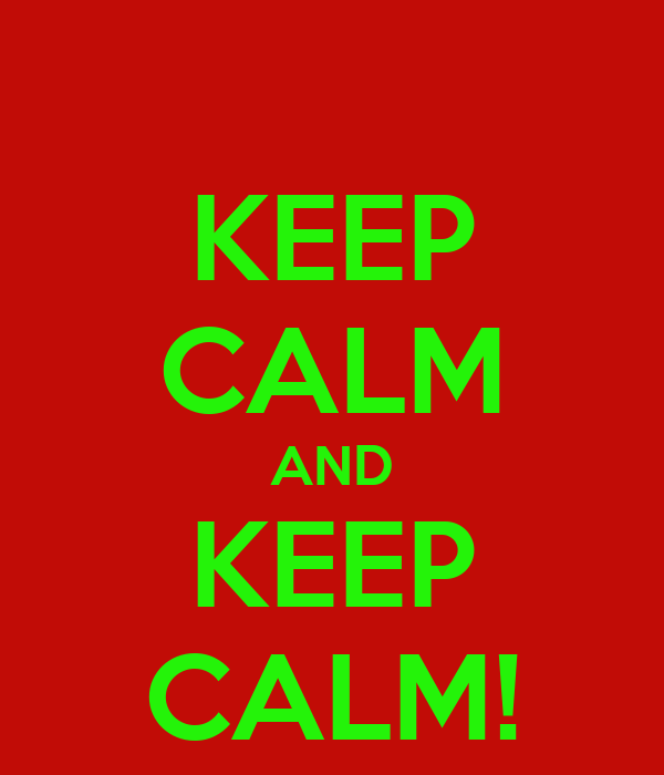 KEEP CALM AND KEEP CALM!